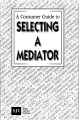 A Consumer Guide to Selecting a Mediator